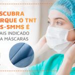 Descubra porque o TNT SMS-SMMS é o mais indicado para máscaras